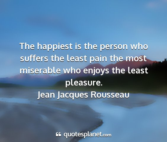Jean jacques rousseau - the happiest is the person who suffers the least...