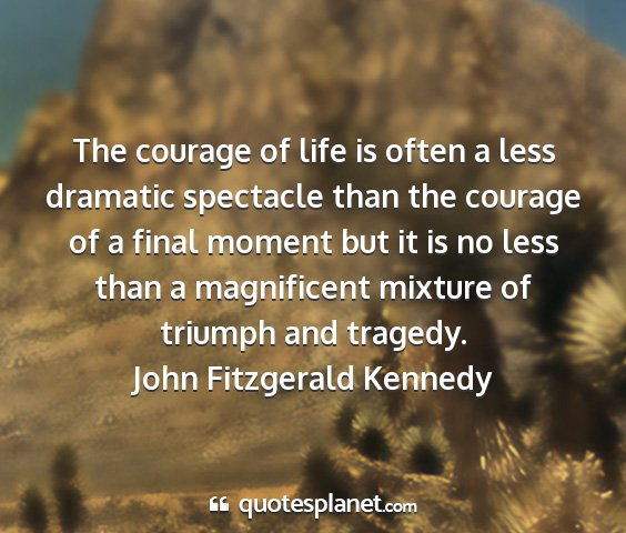 John fitzgerald kennedy - the courage of life is often a less dramatic...