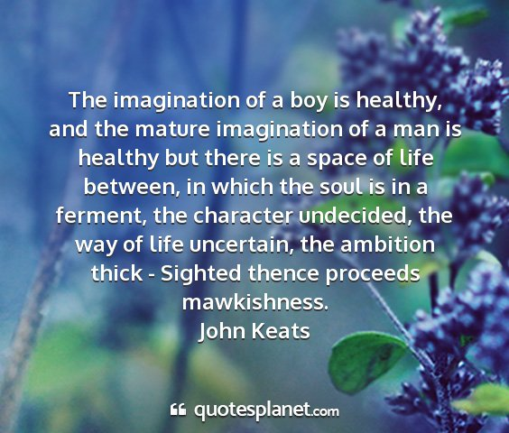 John keats - the imagination of a boy is healthy, and the...