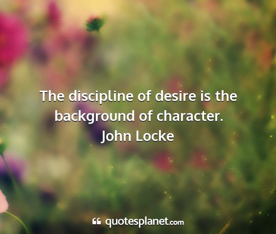 John locke - the discipline of desire is the background of...