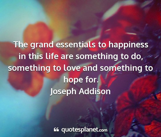 Joseph addison - the grand essentials to happiness in this life...