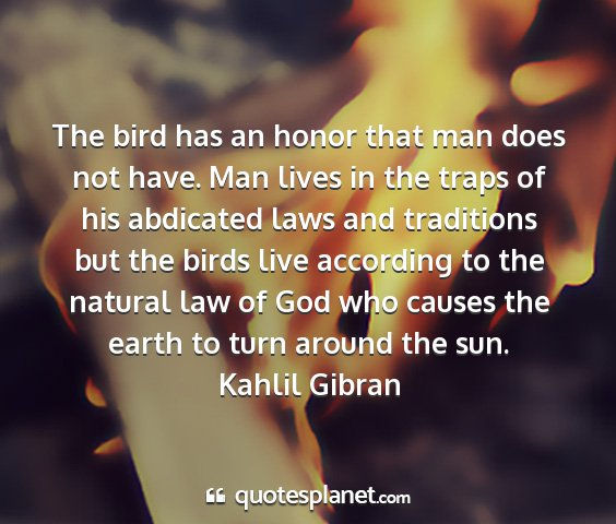 Kahlil gibran - the bird has an honor that man does not have. man...