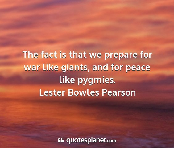 Lester bowles pearson - the fact is that we prepare for war like giants,...
