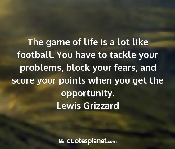 Lewis grizzard - the game of life is a lot like football. you have...