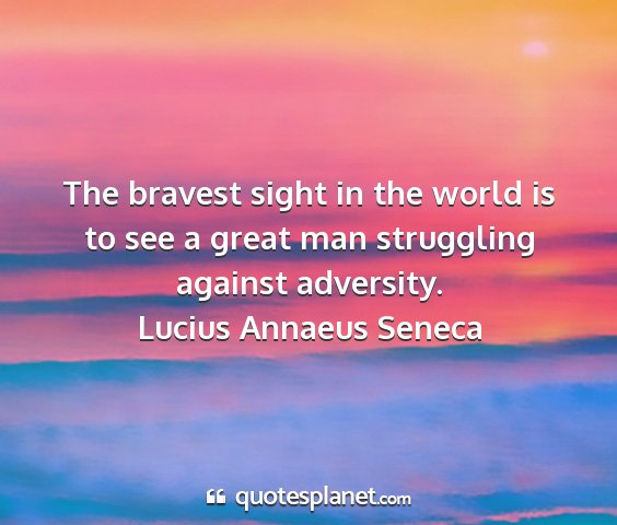 Lucius annaeus seneca - the bravest sight in the world is to see a great...
