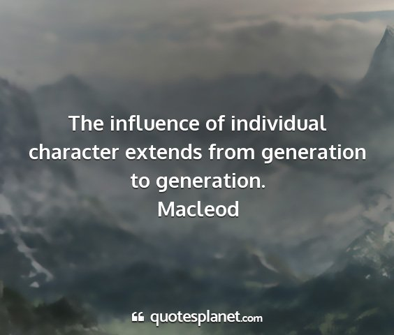 Macleod - the influence of individual character extends...