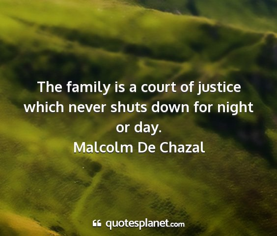 Malcolm de chazal - the family is a court of justice which never...