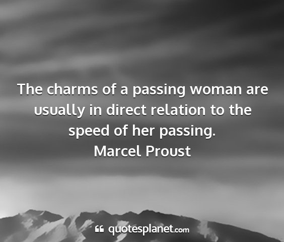 Marcel proust - the charms of a passing woman are usually in...