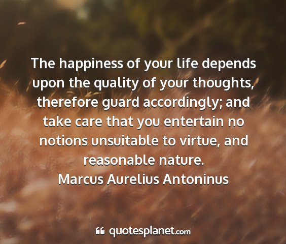Marcus aurelius antoninus - the happiness of your life depends upon the...