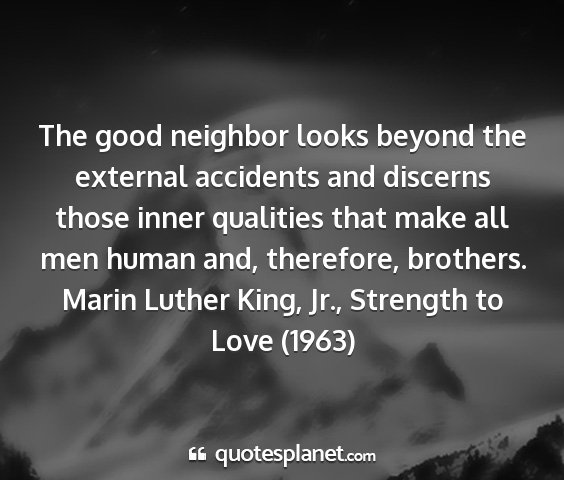 Marin luther king, jr., strength to love (1963) - the good neighbor looks beyond the external...