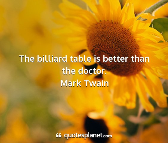 Mark twain - the billiard table is better than the doctor....