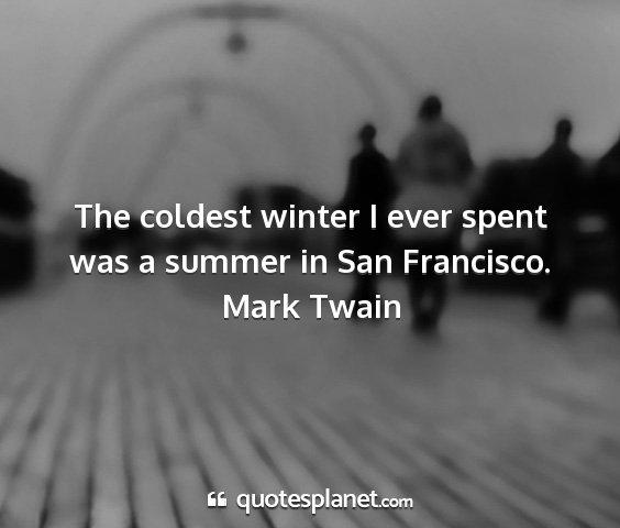 Mark twain - the coldest winter i ever spent was a summer in...