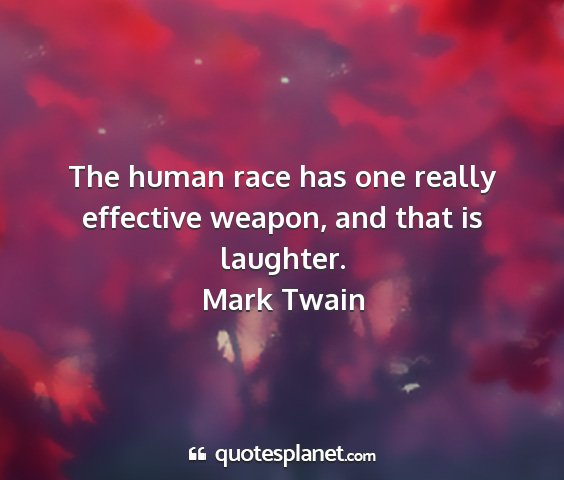 Mark twain - the human race has one really effective weapon,...