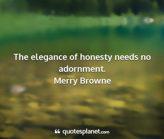 Merry browne - the elegance of honesty needs no adornment....