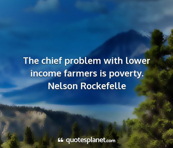 Nelson rockefelle - the chief problem with lower income farmers is...