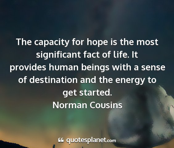 Norman cousins - the capacity for hope is the most significant...
