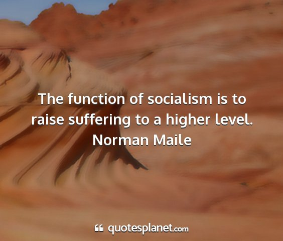 Norman maile - the function of socialism is to raise suffering...