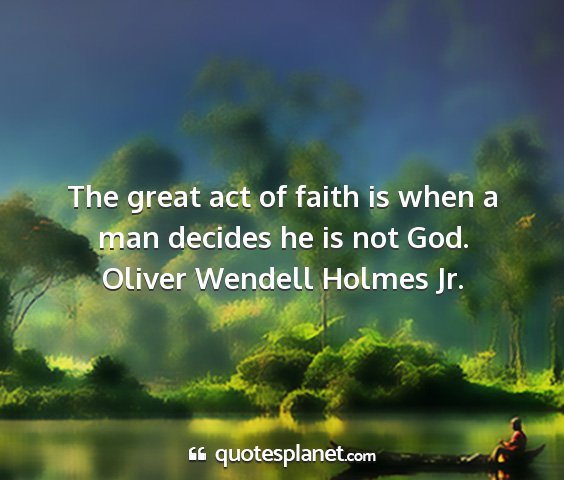 Oliver wendell holmes jr. - the great act of faith is when a man decides he...