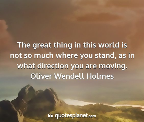 Oliver wendell holmes - the great thing in this world is not so much...