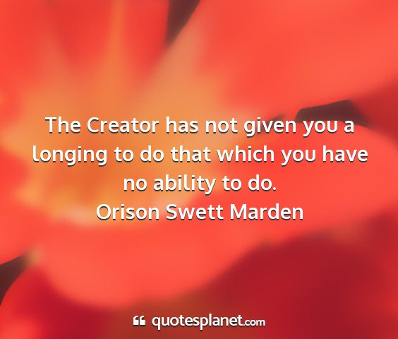 Orison swett marden - the creator has not given you a longing to do...