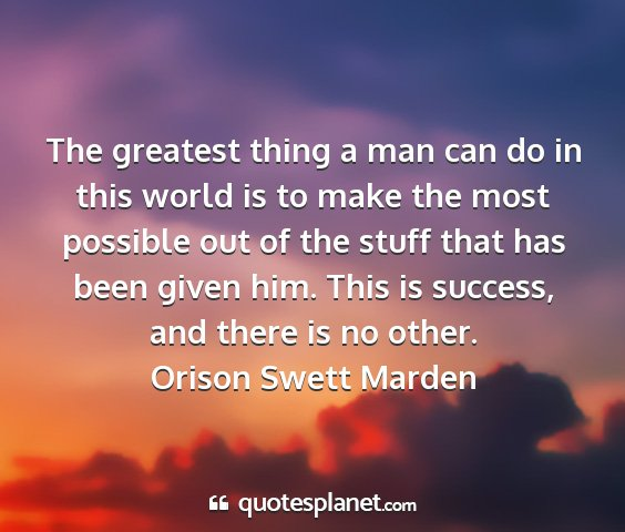 Orison swett marden - the greatest thing a man can do in this world is...