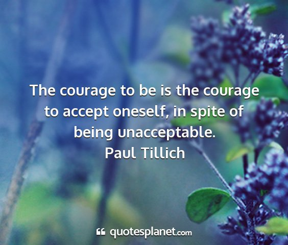 Paul tillich - the courage to be is the courage to accept...