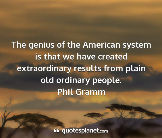 Phil gramm - the genius of the american system is that we have...