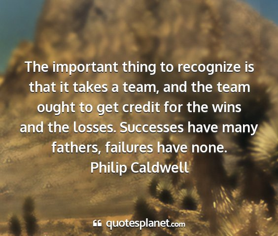 Philip caldwell - the important thing to recognize is that it takes...