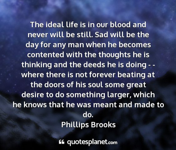 Phillips brooks - the ideal life is in our blood and never will be...