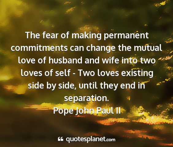 Pope john paul ii - the fear of making permanent commitments can...