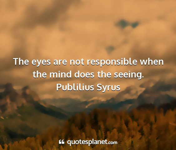 Publilius syrus - the eyes are not responsible when the mind does...