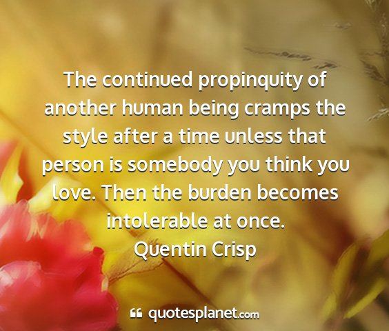 Quentin crisp - the continued propinquity of another human being...