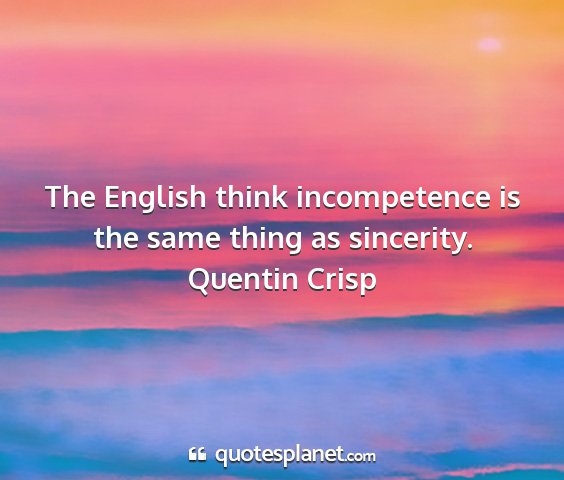 Quentin crisp - the english think incompetence is the same thing...