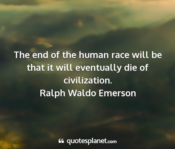 Ralph waldo emerson - the end of the human race will be that it will...