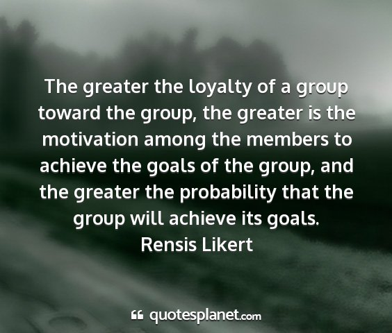 Rensis likert - the greater the loyalty of a group toward the...