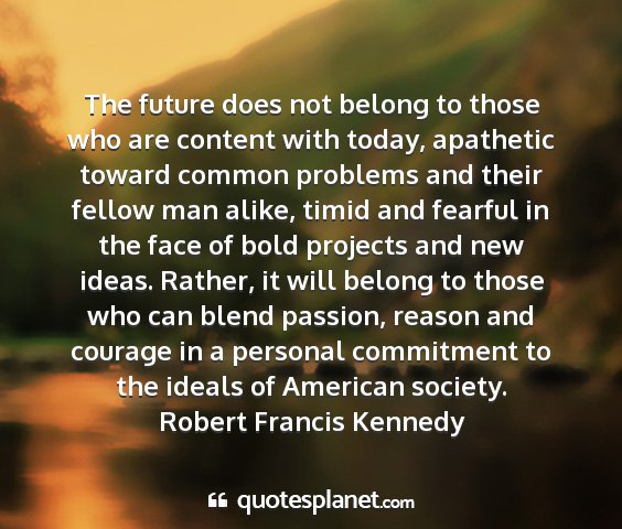 Robert francis kennedy - the future does not belong to those who are...