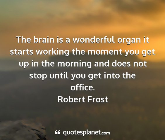 Robert frost - the brain is a wonderful organ it starts working...