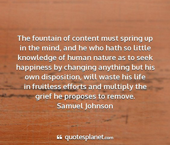 Samuel johnson - the fountain of content must spring up in the...