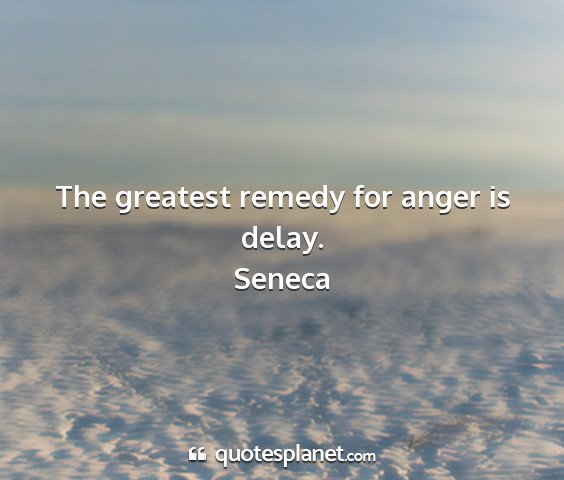 Seneca - the greatest remedy for anger is delay....
