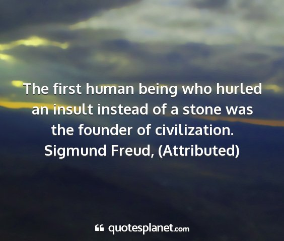 Sigmund freud, (attributed) - the first human being who hurled an insult...