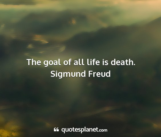 Sigmund freud - the goal of all life is death....