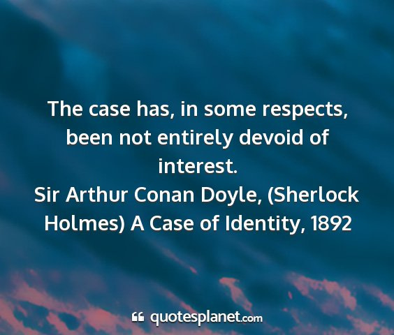 Sir arthur conan doyle, (sherlock holmes) a case of identity, 1892 - the case has, in some respects, been not entirely...