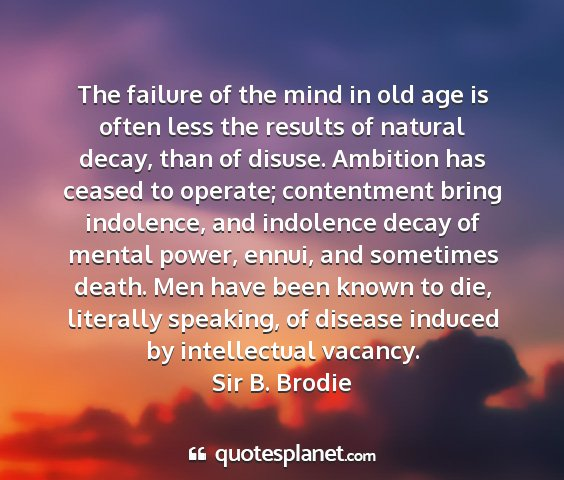Sir b. brodie - the failure of the mind in old age is often less...