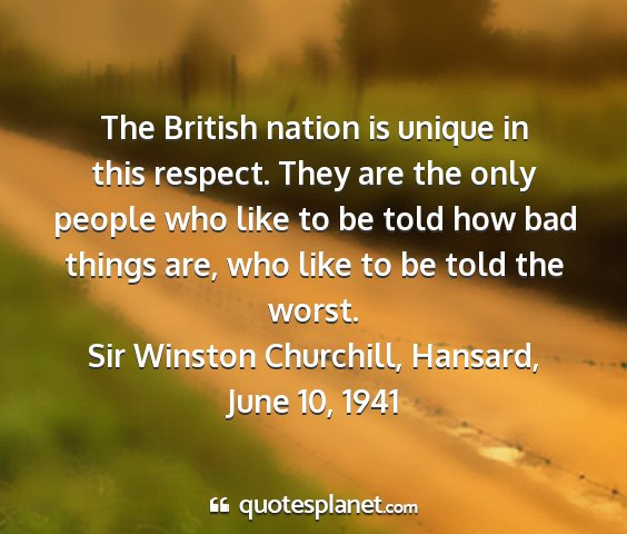 Sir winston churchill, hansard, june 10, 1941 - the british nation is unique in this respect....