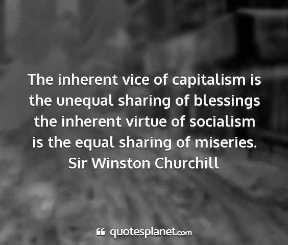 Sir winston churchill - the inherent vice of capitalism is the unequal...