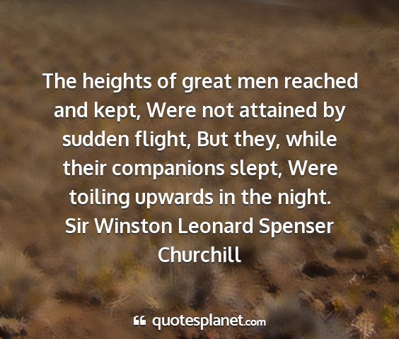Sir winston leonard spenser churchill - the heights of great men reached and kept, were...