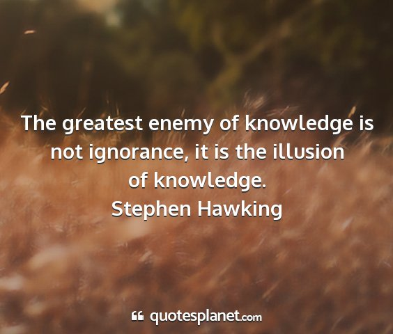 Stephen hawking - the greatest enemy of knowledge is not ignorance,...
