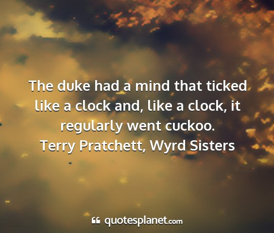 Terry pratchett, wyrd sisters - the duke had a mind that ticked like a clock and,...