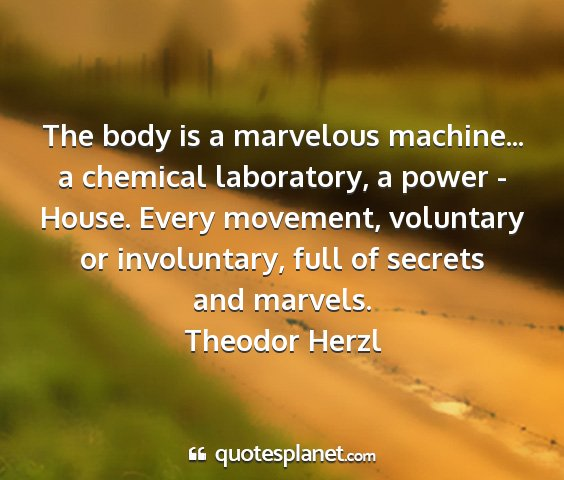 Theodor herzl - the body is a marvelous machine... a chemical...