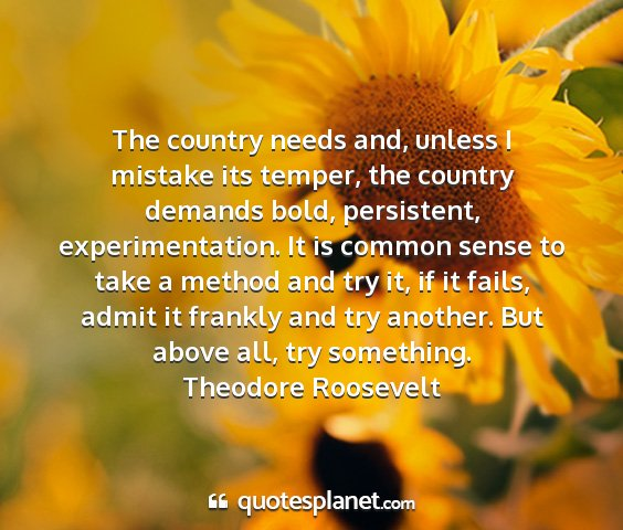 Theodore roosevelt - the country needs and, unless i mistake its...